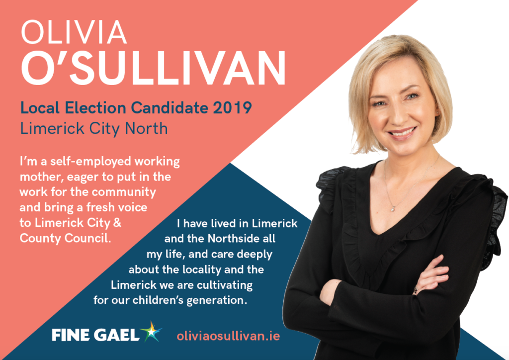 OLIVIA O'SULLIVAN Local Election Candidate 2019 Limerick City North I'm a self-employed working mother, eager to put in the work for the community and bring a fresh voice to Limerick City & County Council.   I have lived in Limerick and the Northside all my life, and care deeply about the locality and the Limerick we are cultivating for our children's generation. Fine Gael oliviaosullivan.ie